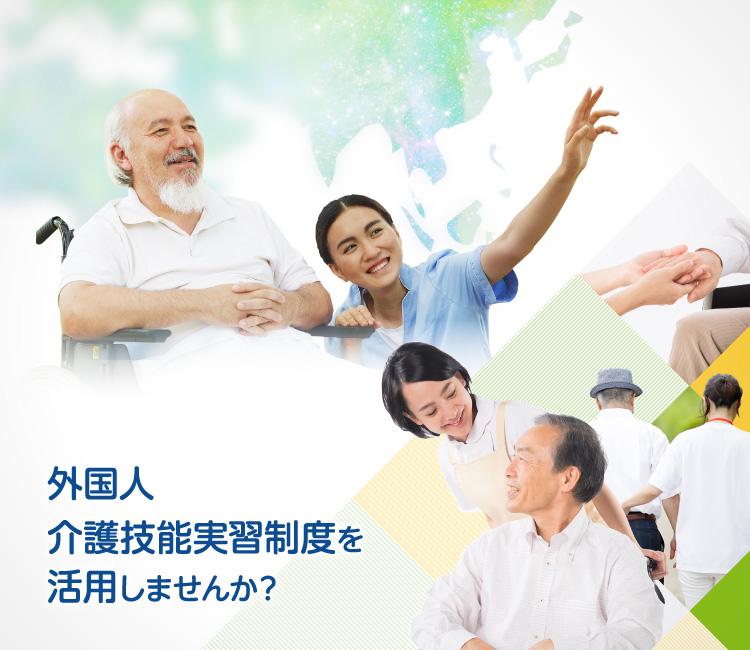 外国人介護技能実習制度を活用しませんか? 「理事長様の職員確保の安心」「職員様のお仕事に心のゆとり」の実現に